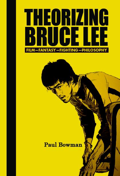 Theorizing Bruce Lee:Film-Fantasy-Fighting-Philosophy by Paul Bowman (Rodophi, 2009).
