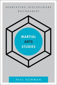 Martial Arts Studies: Disrupting Disciplinary Boundaries.  By Paul Bowman.