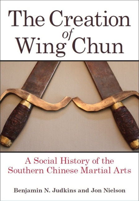 The Creation of Wing Chun: A Social History of the Southern Chinese Martial Arts by Benjamin Judkins and Jon Nielson. State University of New York Press, 2015. August 1.