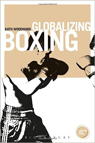 Globalizing Boxing by Kath Woodward. 2015 edition, Bloomsbury Academic.
