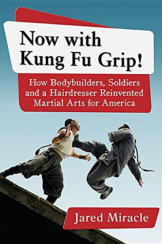 Now With Kung Fu Grip! How Bodybuilders, Soldiers and a Hairdresser Reinvented Martial Arts for America. By Jared Miracle. McFarland & Company (March 31, 2016)